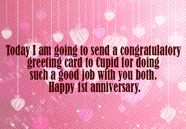 Today I am going to send a congratulatory greeting card to Cupid for doing such a good job with you both. Happy 1st anniversary.